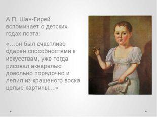 А.П. Шан-Гирей вспоминает о детских годах поэта: «…он был счастливо одарен сп
