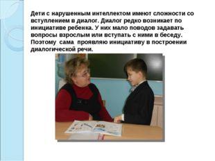 Дети с нарушенным интеллектом имеют сложности со вступлением в диалог. Диалог