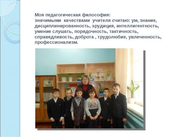 Моя педагогическая философия: значимыми качествами учителя считаю: ум, знани...