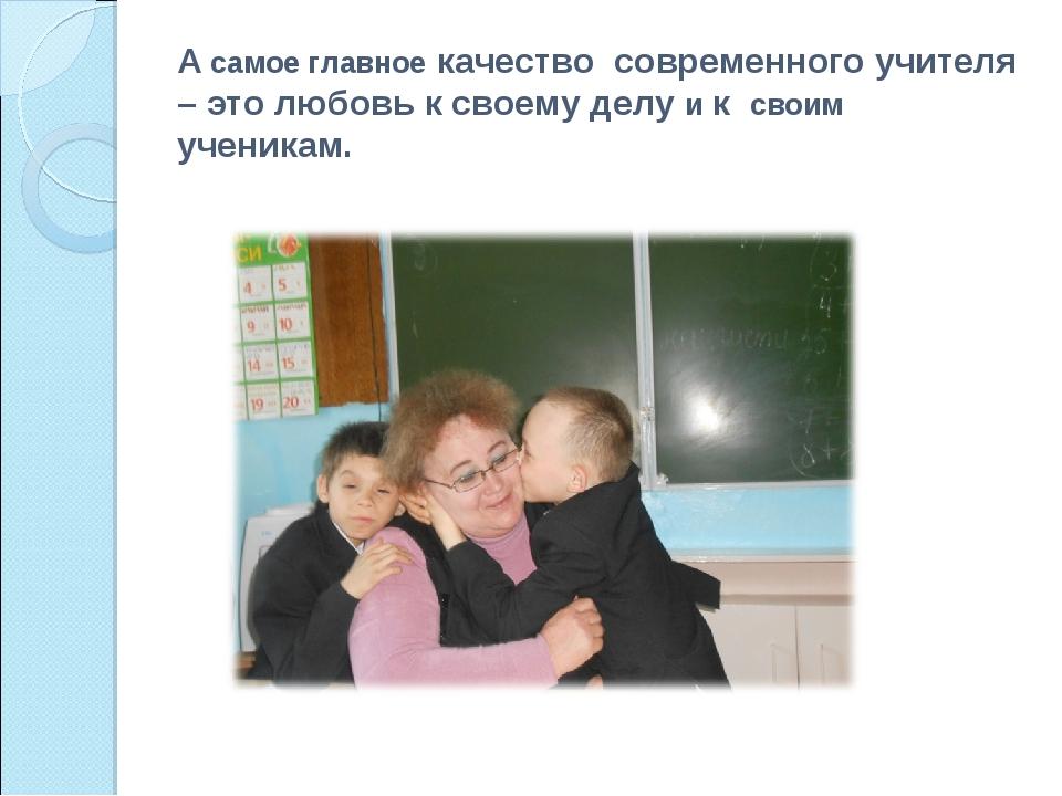 А самое главное качество современного учителя – это любовь к своему делу и к...
