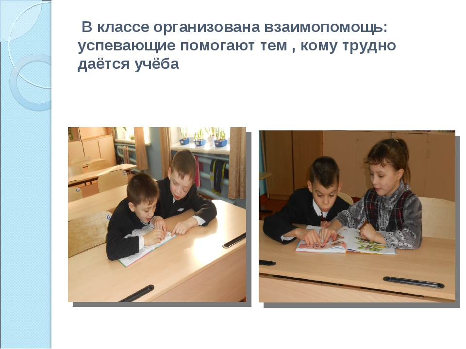 В классе организована взаимопомощь: успевающие помогают тем , кому трудно да...