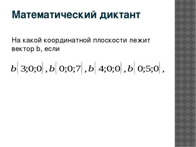Математический диктант На какой координатной плоскости лежит вектор b, если