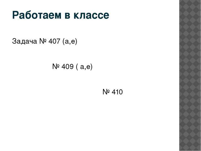 Работаем в классе Задача № 407 (а,е) № 409 ( а,е) № 410