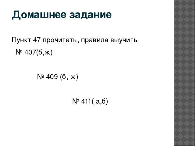 Домашнее задание Пункт 47 прочитать, правила выучить № 407(б,ж) № 409 (б, ж)...