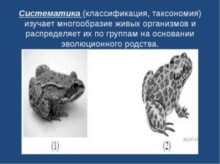 Систематика(классификация, таксономия) изучает многообразие живых организмов