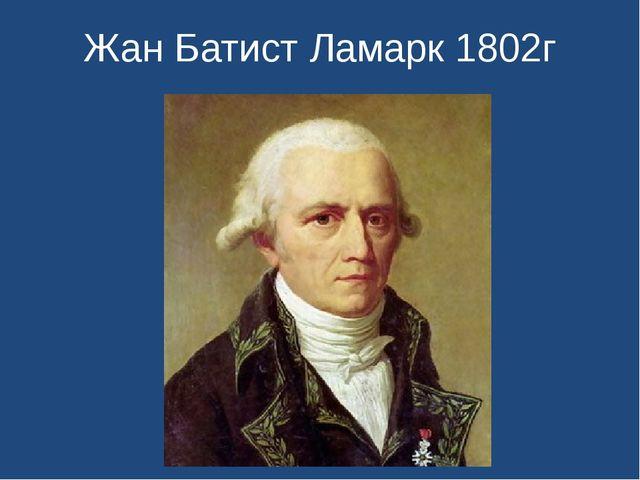 Жан Батист Ламарк 1802г