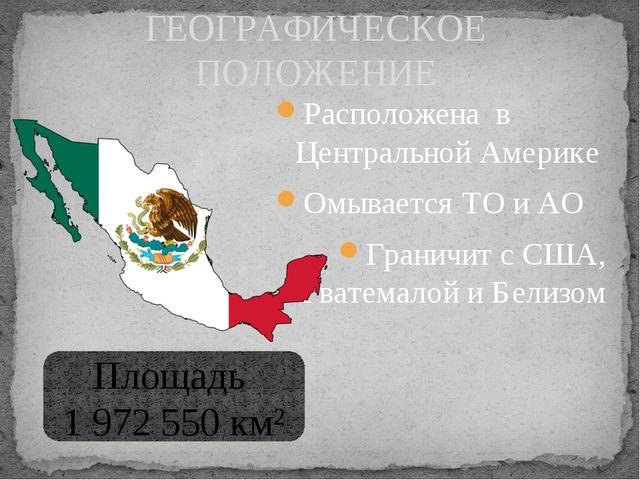 Расположена в Центральной Америке Омывается ТО и АО Граничит с США, Гватемало...