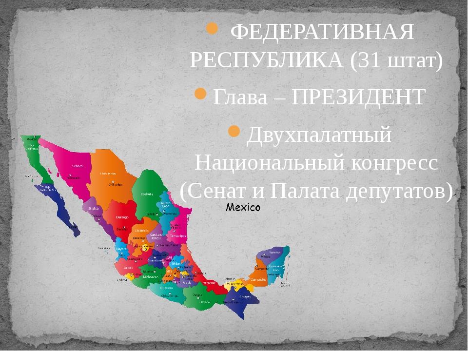 ФЕДЕРАТИВНАЯ РЕСПУБЛИКА (31 штат) Глава – ПРЕЗИДЕНТ Двухпалатный Национальны...