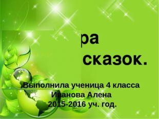 Игра знаток сказок. Выполнила ученица 4 класса Иванова Алена 2015-2016 уч. год.