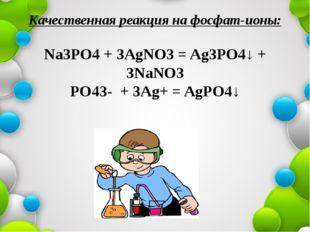 Качественная реакция на фосфат-ионы: Na3PO4 + 3AgNO3 = Ag3PO4↓ + 3NaNO3 PO43-