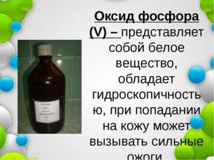 Оксид фосфора (V) – представляет собой белое вещество, обладает гидроскопично