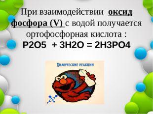 При взаимодействии оксид фосфора (V) с водой получается ортофосфорная кислота