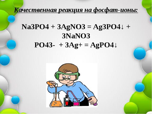 Качественная реакция на фосфат-ионы: Na3PO4 + 3AgNO3 = Ag3PO4↓ + 3NaNO3 PO43-...
