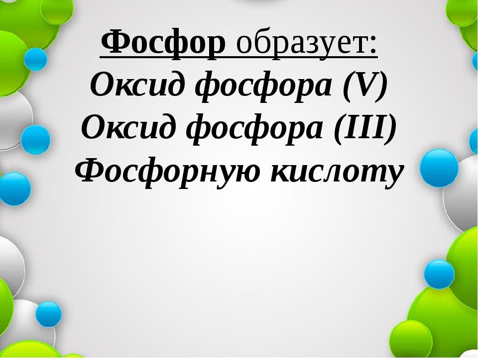Фосфор образует: Оксид фосфора (V) Оксид фосфора (III) Фосфорную кислоту