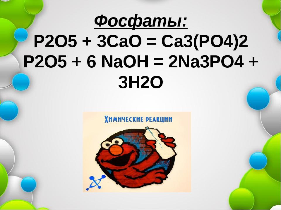 Фосфаты: Р2О5 + 3CaO = Ca3(PO4)2 Р2О5 + 6 NaOH = 2Na3PO4 + 3H2O