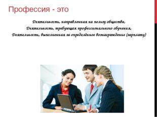 Профессия - это Деятельность, направленная на пользу общества, Деятельность,