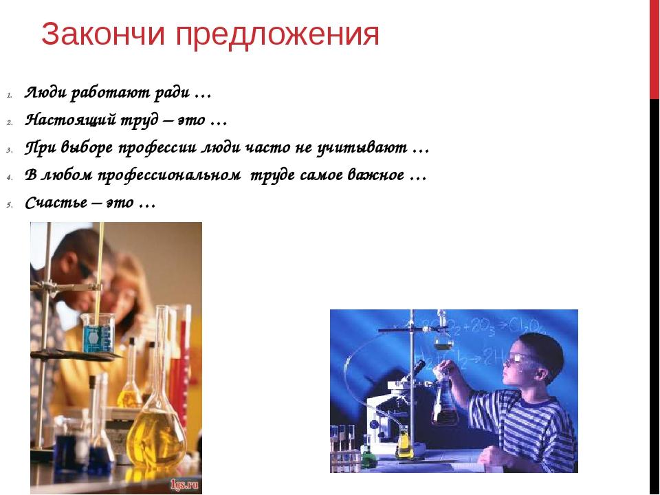 Закончи предложения Люди работают ради … Настоящий труд – это … При выборе пр...