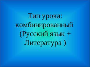Тип урока: комбинированный (Русский язык + Литература )
