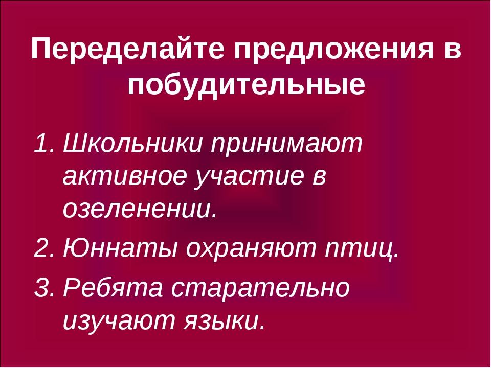 Переделайте предложения в побудительные Школьники принимают активное участие...