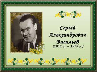 Сергей Александрович Васильев (1911 г. – 1975 г.)