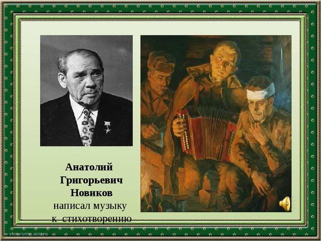 Анатолий Григорьевич Новиков написал музыку к стихотворению