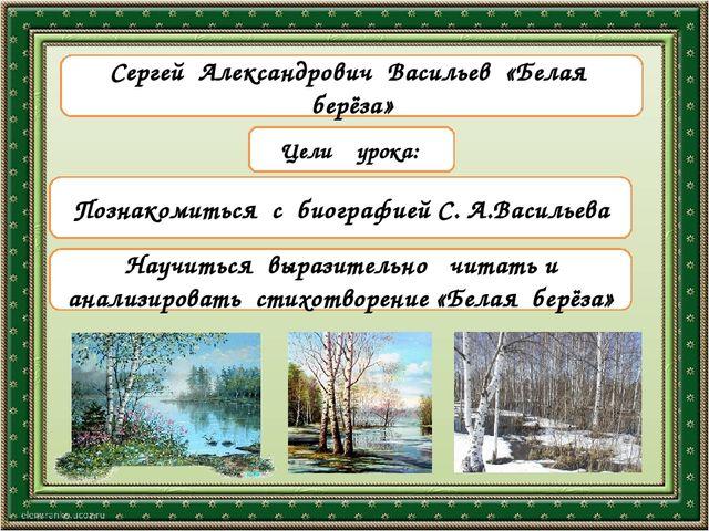 Тема урока Цели урока: Познакомиться с биографией С. А.Васильева Научиться вы...