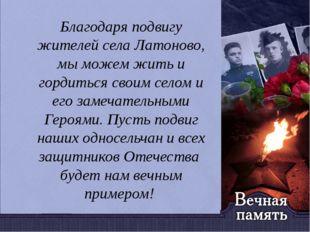 Благодаря подвигу жителей села Латоново, мы можем жить и гордиться своим сел