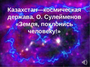 Казахстан—космическая держава. О. Сулейменов «Земля, поклонись человеку!»