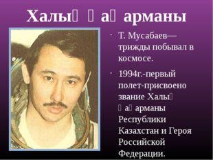 Халық ҚаҺарманы Т. Мусабаев—трижды побывал в космосе. 1994г.-первый полет-при