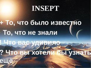 INSEPT + То, что было известно То, что не знали ! Что вас удивило ? Что вы хо