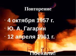 Повторение 4 октября 1957 г. Ю. А. Гагарин 12 апреля 1961 г. Поехали!