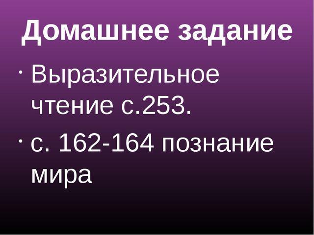 Домашнее задание Выразительное чтение с.253. с. 162-164 познание мира