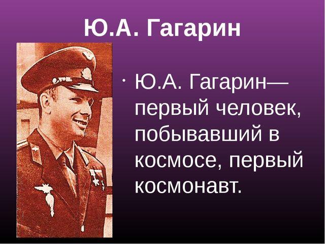 Ю.А. Гагарин Ю.А. Гагарин—первый человек, побывавший в космосе, первый космон...