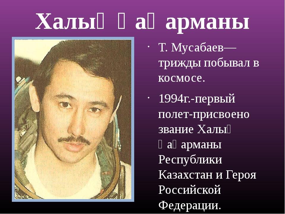 Халық ҚаҺарманы Т. Мусабаев—трижды побывал в космосе. 1994г.-первый полет-при...