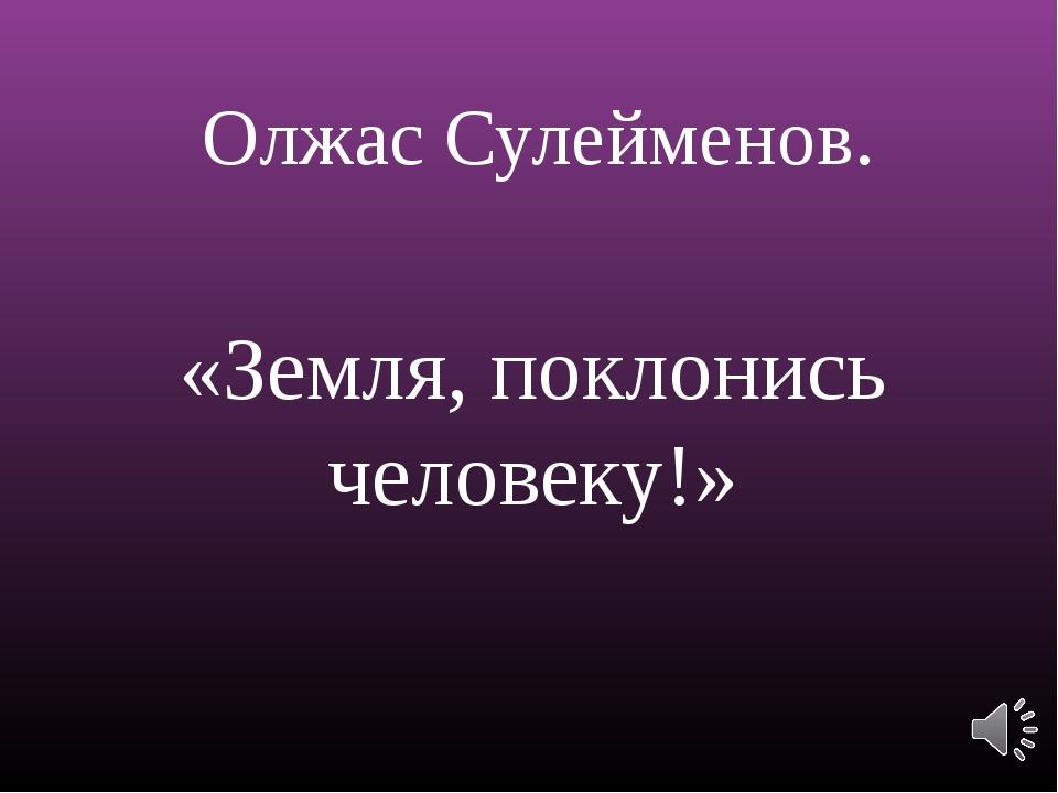 Олжас Сулейменов. «Земля, поклонись человеку!»