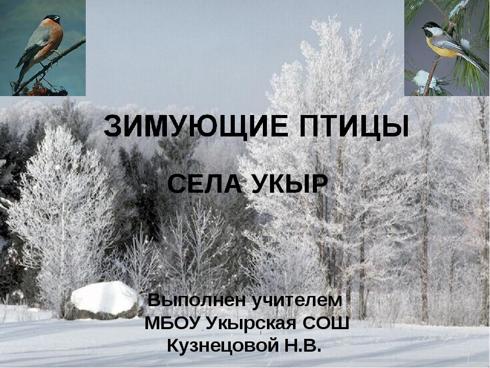 Выполнен учителем МБОУ Укырская СОШ Кузнецовой Н.В. СЕЛА УКЫР