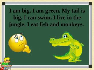 I am big. I am green. My tail is big. I can swim. I live in the jungle. I eat