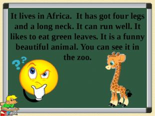 It lives in Africa. It has got four legs and a long neck. It can run well. It