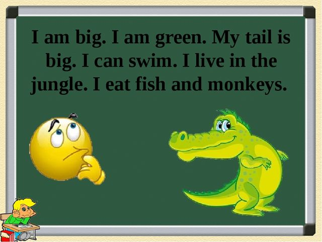 I am big. I am green. My tail is big. I can swim. I live in the jungle. I eat...