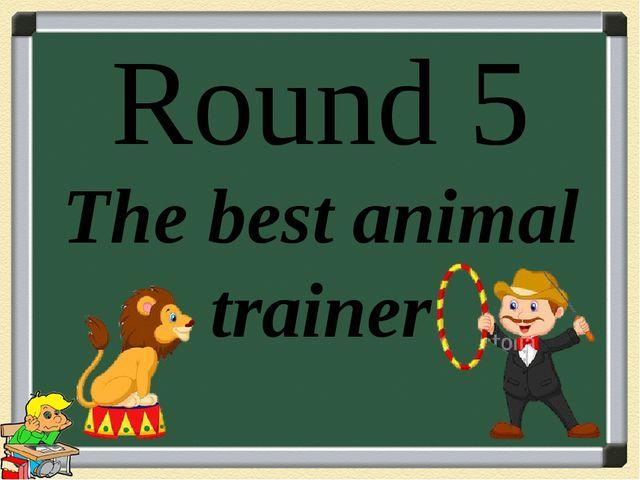 Round 5 The best animal trainer