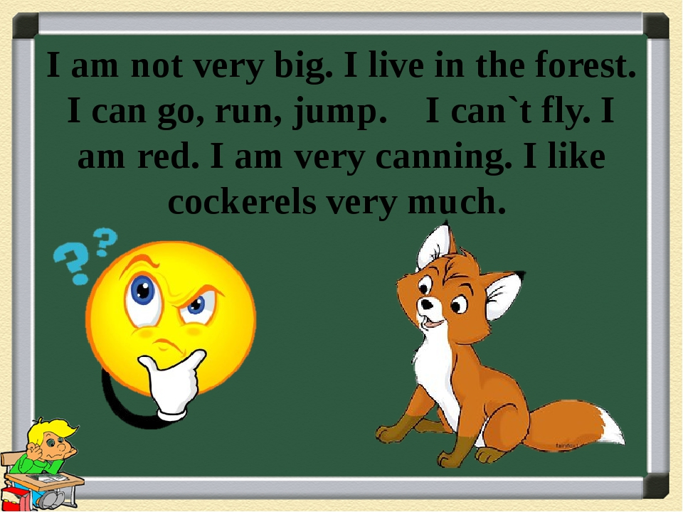 I am not very big. I live in the forest. I can go, run, jump. I can`t fly. I...
