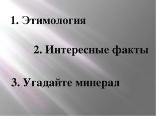 1. Этимология 2. Интересные факты 3. Угадайте минерал