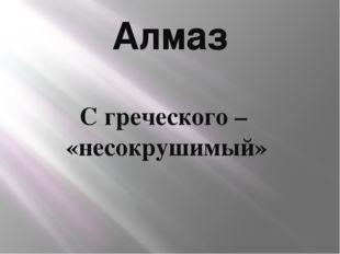 Алмаз С греческого – «несокрушимый»