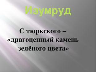 Изумруд С тюркского – «драгоценный камень зелёного цвета»