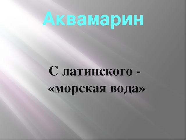 Аквамарин С латинского - «морская вода»
