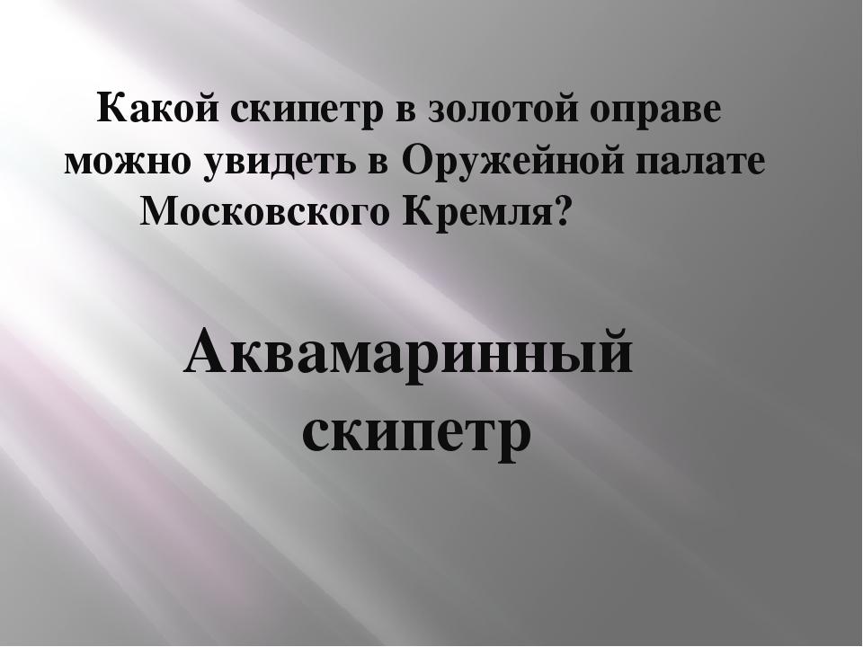 Какой скипетр в золотой оправе можно увидеть в Оружейной палате Московского...