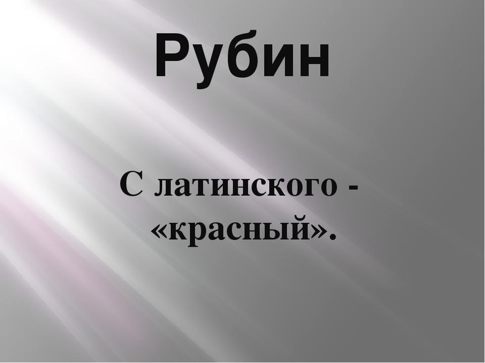 Рубин С латинского - «красный».