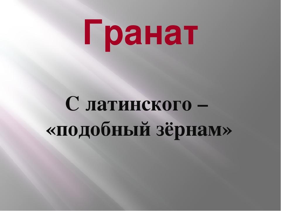 Гранат С латинского – «подобный зёрнам»