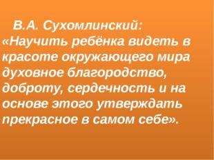 В.А. Сухомлинский: «Научить ребёнка видеть в красоте окружающего мира духовн