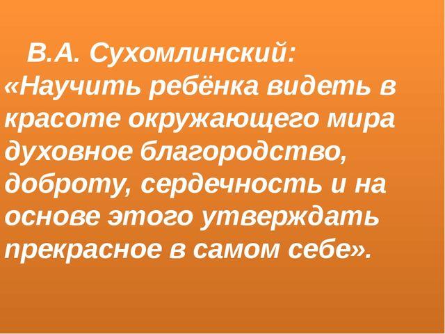 В.А. Сухомлинский: «Научить ребёнка видеть в красоте окружающего мира духовн...